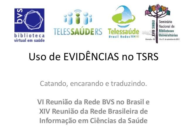 Uso de EVIDÊNCIAS no TSRS Catando, encarando e traduzindo. VI Reunião da Rede BVS no Brasil e XIV Reunião da Rede Brasil...