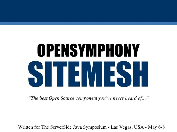 """SITEMESH OPENSYMPHONY """" The best Open Source component you've never heard of…"""" Written for The ServerSide Java Symposium -..."""