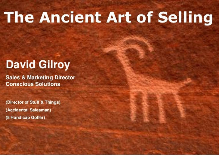 The Ancient Art of SellingDavid GilroySales & Marketing DirectorConscious Solutions(Director of Stuff & Things)(Accidental...