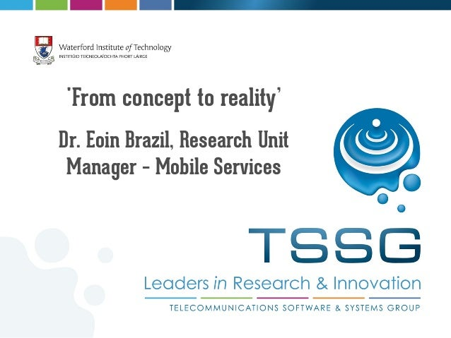 From concept to reality'Dr. Eoin Brazil, Research UnitManager – Mobile Services