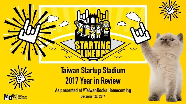 Taiwan Startup Stadium  2017 Year in Review As presented at #TaiwanRocks Homecoming December 20, 2017