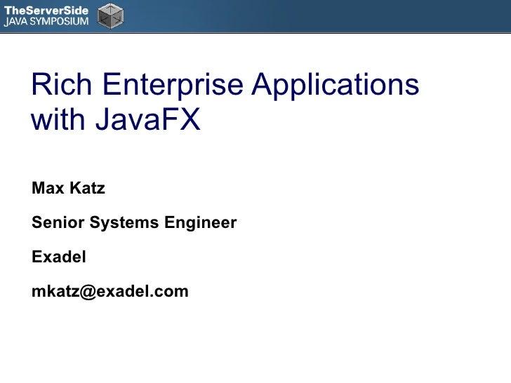 Rich Enterprise Applications with JavaFX <ul><li>Max Katz </li></ul><ul><li>Senior Systems Engineer </li></ul><ul><li>Exad...