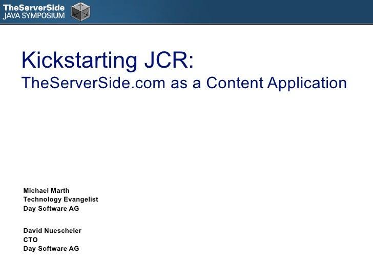 Kickstarting JCR: TheServerSide.com as a Content Application     Michael Marth Technology Evangelist Day Software AG   Dav...