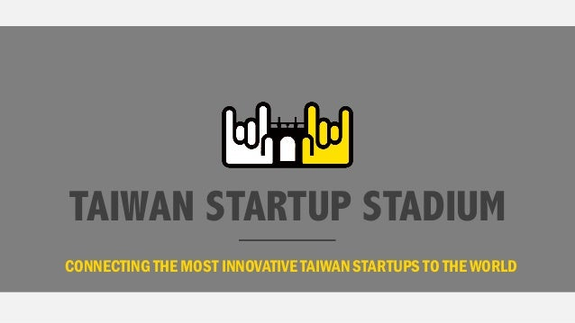 TAIWAN STARTUP STADIUM CONNECTING THE MOST INNOVATIVE TAIWAN STARTUPS TO THE WORLD