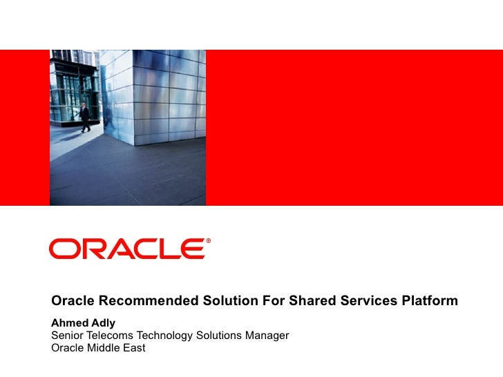 Oracle Recommended Solution For Shared Services Platform Ahmed Adly Senior Telecoms Technology Solutions Manager Oracle Mi...