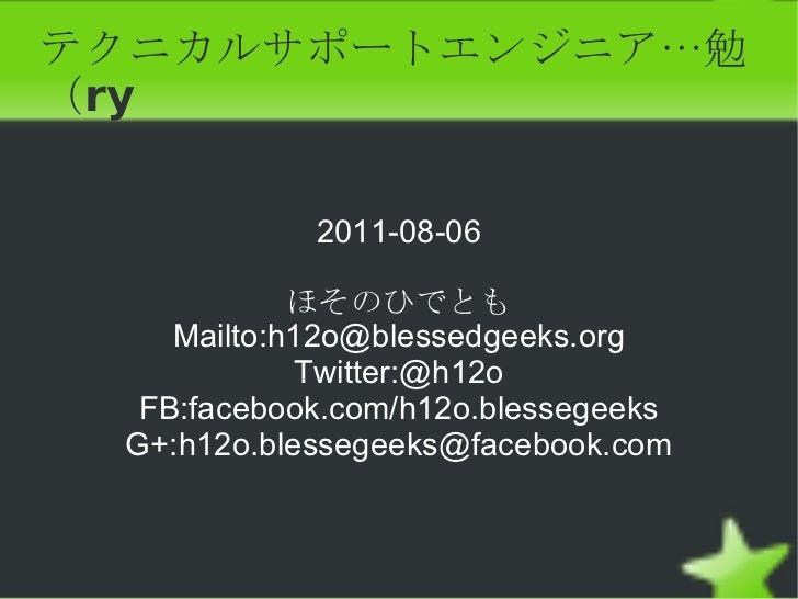 テクニカルサポートエンジニア…勉(ry 2011-08-06 ほそのひでとも Mailto: [email_address] Twitter:@h12o FB:facebook.com/h12o.blessegeeks G+:h12o.bles...