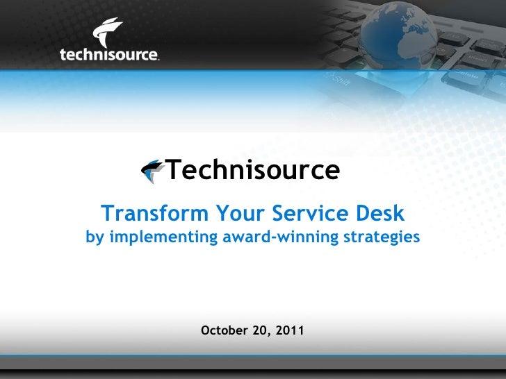 Technisource Transform Your Service Deskby implementing award-winning strategies             October 20, 2011