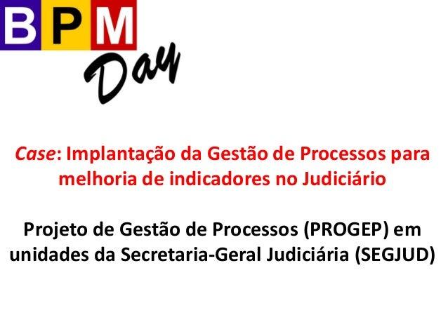 Case: Implantação da Gestão de Processos para melhoria de indicadores no Judiciário Projeto de Gestão de Processos (PROGEP...