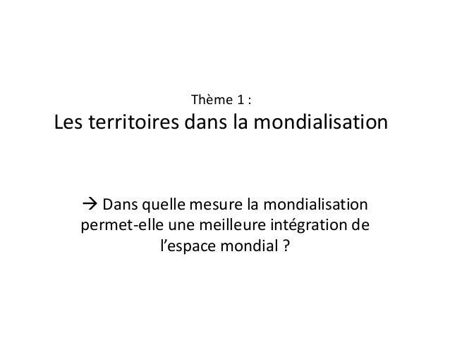 Thème 1 :  Les territoires dans la mondialisation   Dans quelle mesure la mondialisation permet-elle une meilleure intégr...