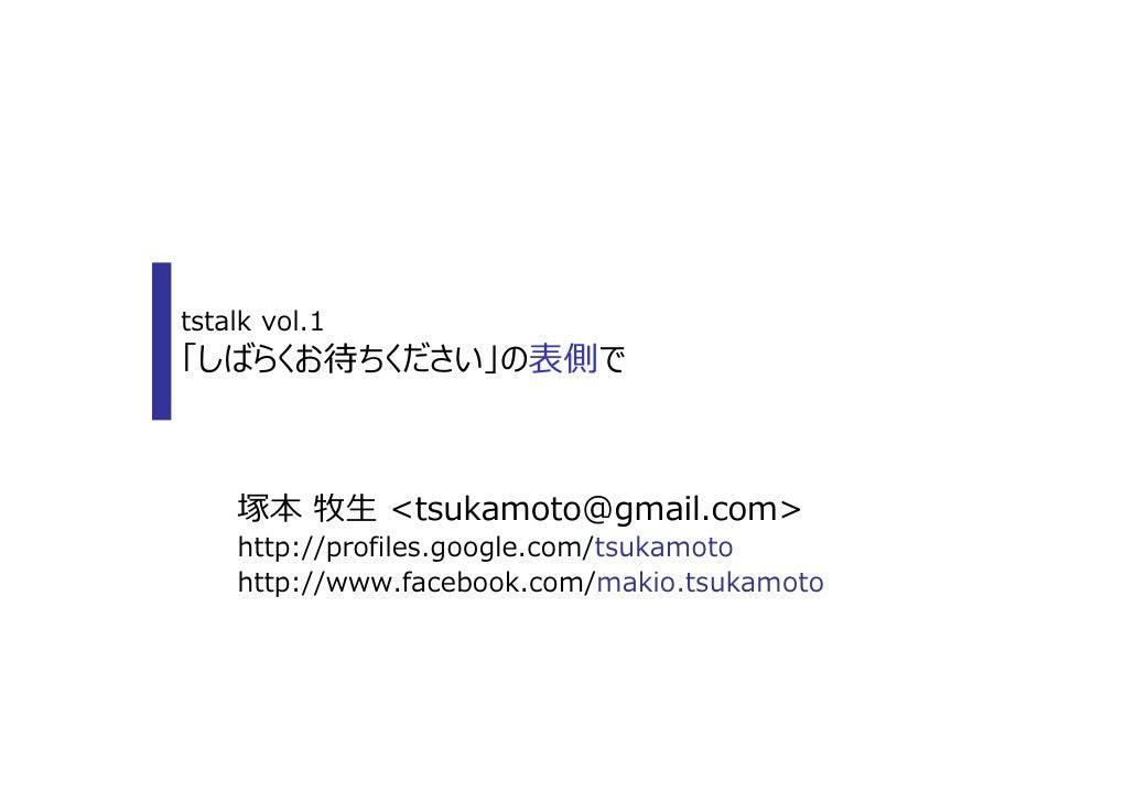 tstalk vol.1「しばらくお待ちください」の表側で    塚本 牧⽣ <tsukamoto@gmail.com>    http://profiles.google.com/tsukamoto    http://www.faceboo...