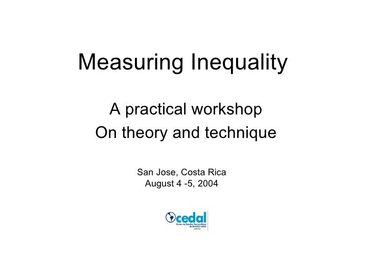 Measuring Inequality A practical workshop On theory and technique San Jose, Costa Rica August 4 -5, 2004