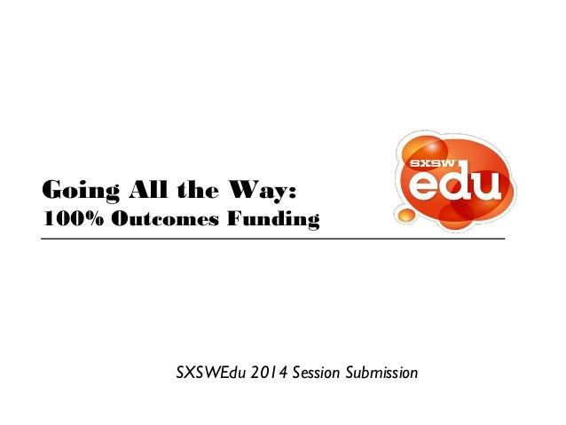 Going All the Way: 100% Outcomes Funding SXSWEdu 2014 Session Submission