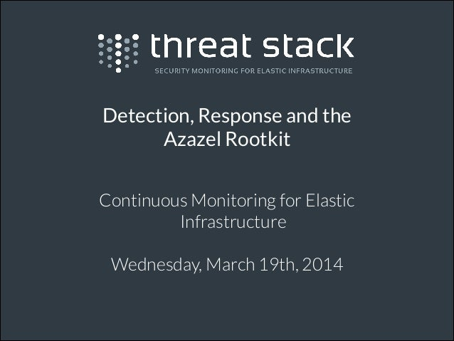Detection, Response and the Azazel Rootkit Continuous Monitoring for Elastic Infrastructure ! Wednesday, March 19th, 2014 !