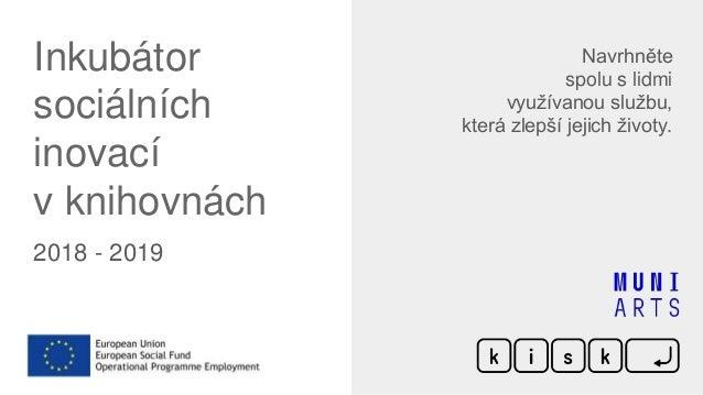 Inkubátor sociálních inovací v knihovnách 2018 - 2019 Navrhněte spolu s lidmi využívanou službu, která zlepší jejich život...