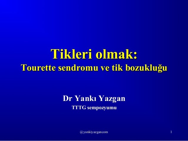 @yankiyazgancom 1 Tikleri olmak: Tourette sendromu ve tik bozukluğu Dr Yankı Yazgan TTTG sempozyumu