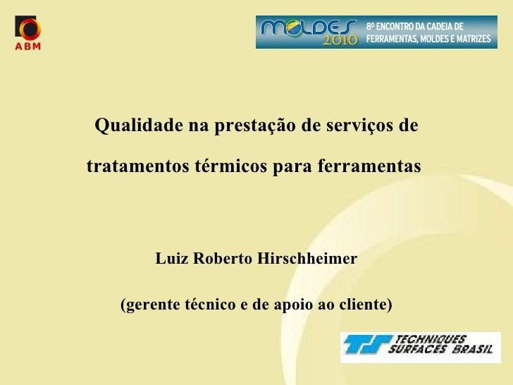 Qualidade na prestação de serviços de tratamentos térmicos para ferramentas  Luiz Roberto Hirschheimer (gerente técnico e ...