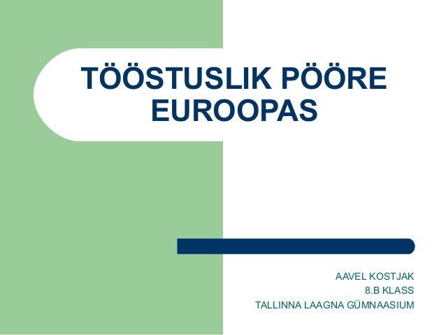 TÖÖSTUSLIK PÖÖRE   EUROOPAS                       AAVEL KOSTJAK                            8.B KLASS         TALLINNA LAAG...