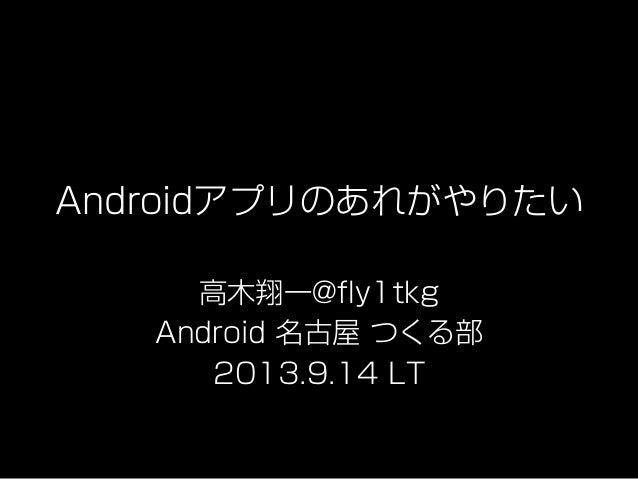 Androidアプリのあれがやりたい 高木翔一@fly1tkg Android 名古屋 つくる部 2013.9.14 LT