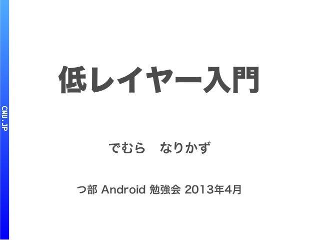低レイヤー入門 でむら なりかず つ部 Android 勉強会 2013年4月