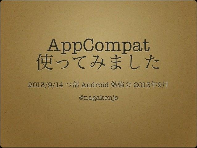 AppCompat 使ってみました 2013/9/14 つ部 Android 勉強会 2013年9月 @nagakenjs