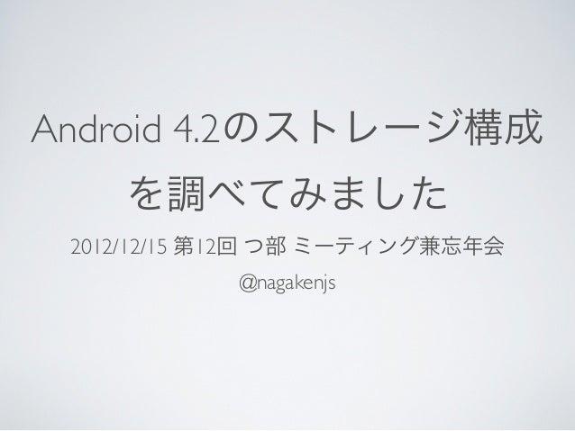 Android 4.2のストレージ構成    を調べてみました 2012/12/15 第12回 つ部 ミーティング兼忘年会            @nagakenjs