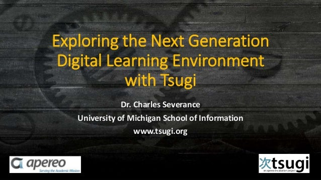 Exploring the Next Generation Digital Learning Environment with Tsugi Dr. Charles Severance University of Michigan School ...