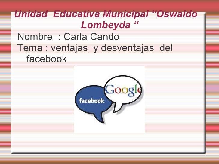 """Unidad Educativa Municipal """"Oswaldo              Lombeyda """"Nombre : Carla CandoTema : ventajas y desventajas del  facebook"""