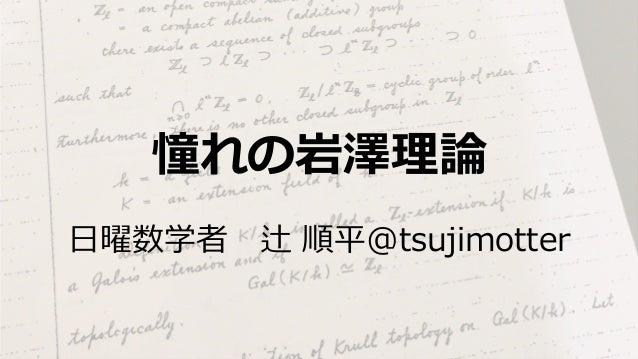 憧れの岩澤理論 ⽇曜数学者辻 順平@tsujimotter