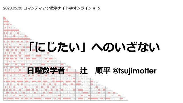 「にじたい」へのいざない ⽇曜数学者 辻 順平 @tsujimotter 2020.05.30 ロマンティック数学ナイト@オンライン #15