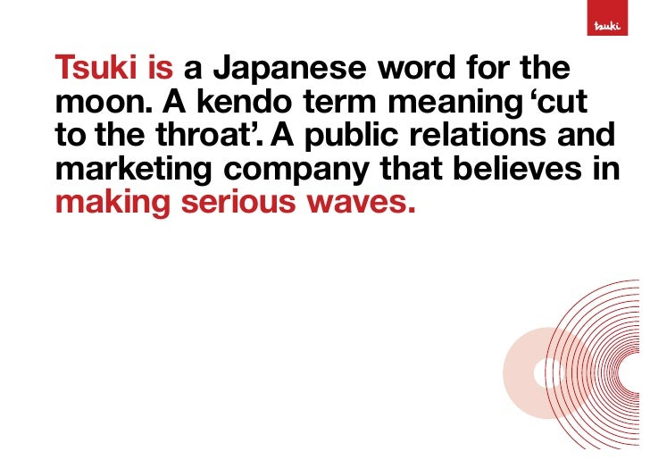 Tsuki is a Japanese word for the moon. A kendo term meaning 'cut to the throat'. A public relations and marketing company ...