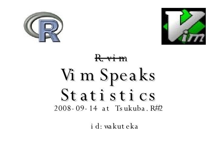 R.vim Vim Speaks Statistics <ul><li>2008-09-14 at Tsukuba.R#2  </li></ul><ul><ul><li> id:wakuteka </li></ul></ul>