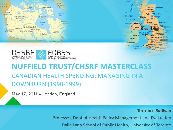 NUFFIELD TRUST/CHSRF MASTERCLASS CANADIAN HEALTH SPENDING: MANAGING IN A DOWNTURN (1990-1999) May 17, 2011 – London, Engla...