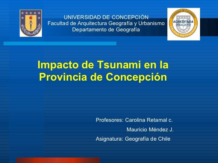 UNIVERSIDAD DE CONCEPCIÓN Facultad de Arquitectura Geografía y Urbanismo Departamento de Geografía Impacto de Tsunami en l...