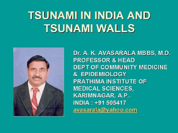 TSUNAMI IN INDIA AND TSUNAMI WALLS Dr. A. K. AVASARALA MBBS, M.D. PROFESSOR & HEAD DEPT OF COMMUNITY MEDICINE &  EPIDEMIOL...