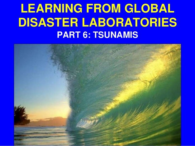 LEARNING FROM GLOBAL DISASTER LABORATORIES PART 6: TSUNAMIS