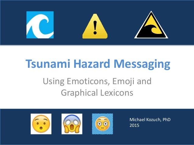 Tsunami Hazard Messaging Using Emoticons, Emoji and Graphical Lexicons Michael Kozuch, PhD 2015