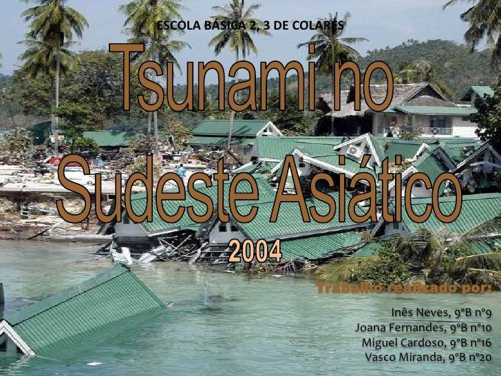 ESCOLA BÁSICA 2, 3 DE COLARES<br />Tsunami no<br /> Sudeste Asiático<br />2004<br />Trabalho realizado por:<br />Inês Neve...