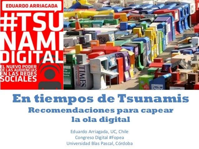 En tiempos de Tsunamis Recomendaciones para capear la ola digital Eduardo Arriagada, UC, Chile Congreso Digital #Fopea Uni...