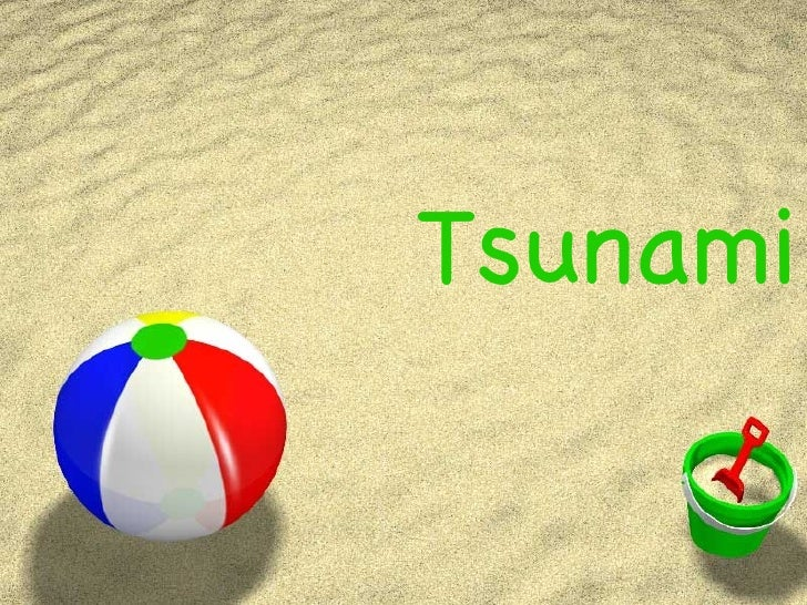 Tsunami Did you know… The shore line retreats when the first wave of a tsunami is about to happen A tsunami can be a serie...