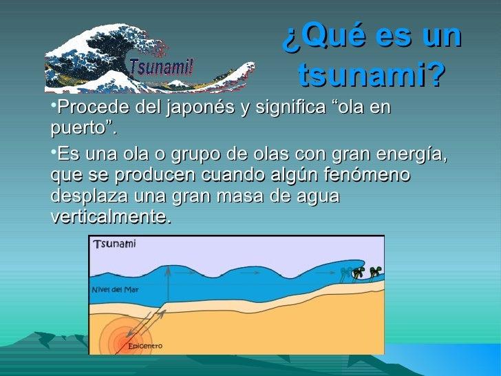"""¿Qué es un tsunami? <ul><li>Procede del japonés y significa """"ola en puerto"""". </li></ul><ul><li>Es una ola o grupo de olas ..."""