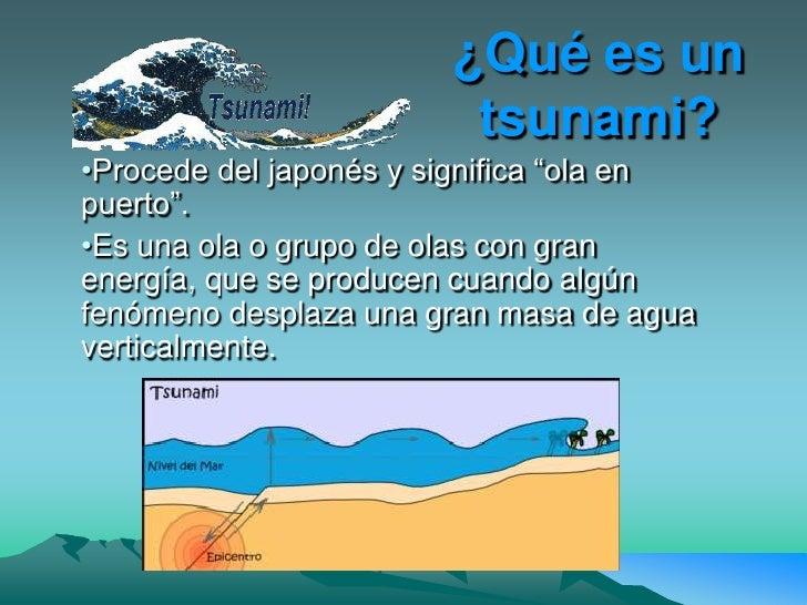 """¿Qué es un                          tsunami? •Procede del japonés y significa """"ola en puerto"""". •Es una ola o grupo de olas..."""