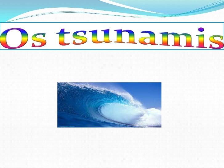  Os tsunamis são quantidades muito elevadas de água que se juntam e depois formam uma grande onda, quando chega a terra é...
