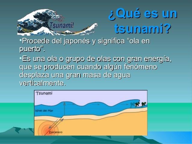 """¿Qué es un¿Qué es untsunami?tsunami?•Procede del japonés y significa """"ola enProcede del japonés y significa """"ola enpuerto""""..."""
