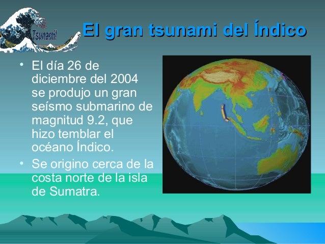 El gran tsunami del ÍndicoEl gran tsunami del Índico• El día 26 dediciembre del 2004se produjo un granseísmo submarino dem...
