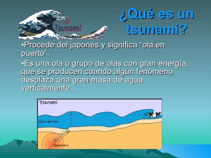 """¿Qué es un                            tsunami? •Procede del japonés y significa """"ola en puerto"""". •Es una ola o grupo de ol..."""