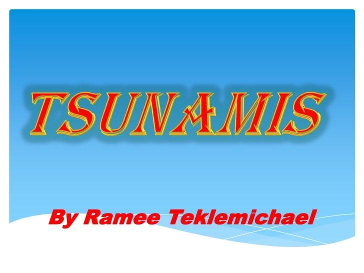 Tsunamis<br />By Ramee Teklemichael<br />
