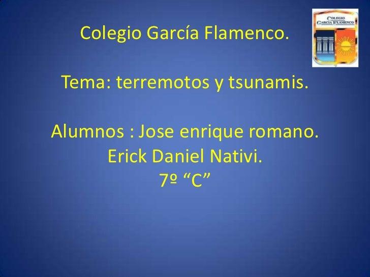 """Colegio García Flamenco. Tema: terremotos y tsunamis.Alumnos : Jose enrique romano.Erick Daniel Nativi.7º """"C""""<br />"""
