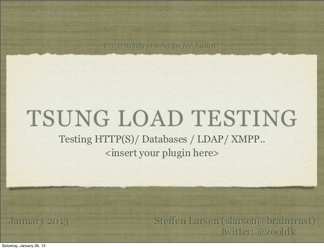 Uncertainty is a recipe for failure!             TSUNG LOAD TESTING                           Testing HTTP(S)/ Databases /...