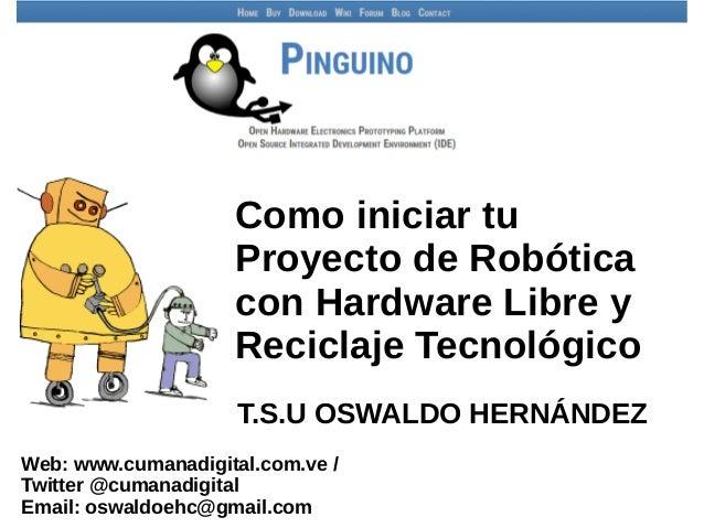 Como iniciar tu Proyecto de Robótica con Hardware Libre y Reciclaje Tecnológico T.S.U OSWALDO HERNÁNDEZ Web: www.cumanadig...
