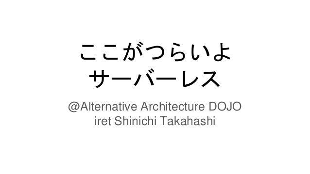 ここがつらいよ サーバーレス @Alternative Architecture DOJO iret Shinichi Takahashi